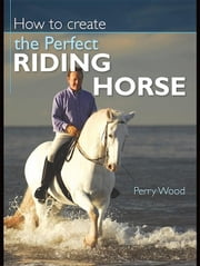 How to Create the Perfect Riding Horse ebook by Wood, Perry