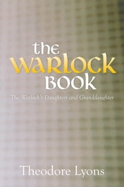 The Warlock Book - The Warlock's Daughters and Granddaughter ebook by Theodore Lyons