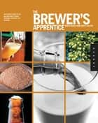 The Brewer's Apprentice: An Insider's Guide to the Art and Craft of Beer Brewing, Taught by the Masters - An Insider's Guide to the Art and Craft of Beer Brewing, Taught by the Masters ebook by Greg Koch, Matt Allyn