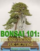 Bonsai 101: Tips and Techniques for Growing ekitaplar by Roger Jackson