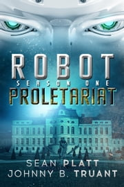 Robot Proletariat: Season One (Episodes 1-6) ebook by Sean Platt, Johnny B. Truant