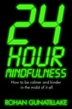 24 Hour Mindfulness - How to be calmer and kinder in the midst of it all ebook by Rohan Gunatillake