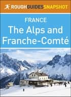 The Rough Guide Snapshot France: The Alps and Franche-Comté ebook by Rough Guides