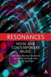 Resonances - Noise and Contemporary Music ebook by Dr. Michael Goddard,Benjamin Halligan,Nicola Spelman