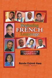 Beginning FRENCH Language - A systematic guide for the Anglophone learner ebook by Renée Ezinné Awa