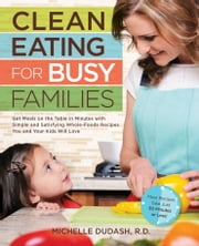 Clean Eating for Busy Families: Get Meals on the Table in Minutes with Simple and Satisfying Whole-Foods Recipes You and Your Kids Will Love-Most Recipes Take Just 30 Minutes or Less! ebook by Michelle Dudash, R.D.