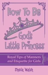 How to Be God's Little Princess - Royal Tips on Manners and Etiquette for Girls ebook by Sheila Walsh