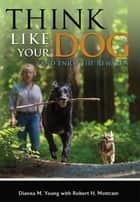 Think Like Your Dog: And Enjoy the Rewards ebook by Dianna M. Young