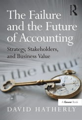 The Failure and the Future of Accounting - Strategy, Stakeholders, and Business Value ebook by David Hatherly