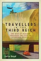 Travellers in the Third Reich - The Rise of Fascism Through the Eyes of Everyday People ebook by Julia Boyd