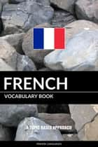 French Vocabulary Book: A Topic Based Approach ebook by Pinhok Languages