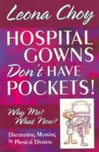 Hospital Gowns Don't Have Pockets! - Why Me? What Now? ebook by Leona Choy
