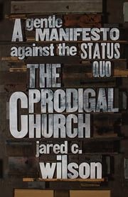 The Prodigal Church - A Gentle Manifesto against the Status Quo ebook by Jared C. Wilson