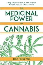The Medicinal Power of Cannabis - Using a Natural Herb to Heal Arthritis, Nausea, Pain, and Other Ailments ebook by John Hicks