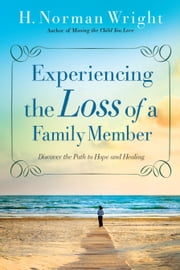 Experiencing the Loss of a Family Member - Discover the Path to Hope and Healing ebook by H. Norman Wright