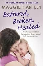 Battered, Broken, Healed - A mother separated from her daughter. Only a painful truth can bring them back together ebook by Maggie Hartley