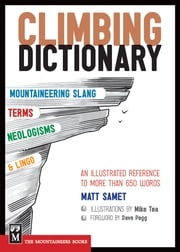 The Climbing Dictionary - Mountaineering Slang, Terms, Neologisms & Lingo: An Illustrated Reference ebook by Matt Samet,Mike Tea