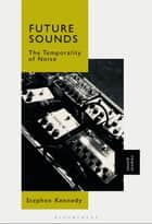 Future Sounds - The Temporality of Noise ebook by Stephen Kennedy