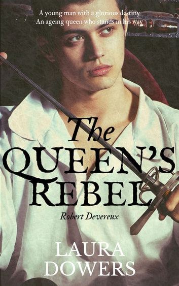 The Queen's Rebel - Robert Devereux, Earl of Essex ebook by Laura Dowers