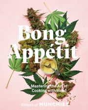 Bong Appétit - Mastering the Art of Cooking with Weed [A Cookbook] ebook by Editors of MUNCHIES