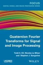 Quaternion Fourier Transforms for Signal and Image Processing ebook by Todd A. Ell, Stephen J. Sangwine, Nicolas Le Bihan