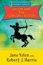 Jason and the Gorgon's Blood ebook by Jane Yolen, Robert  J. Harris
