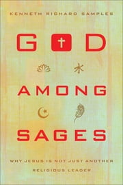 God among Sages - Why Jesus Is Not Just Another Religious Leader ebook by Kenneth Richard Samples