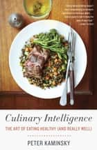 Culinary Intelligence - The Art of Eating Healthy (and Really Well) ebook by Peter Kaminsky