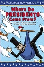Where Do Presidents Come From? - And Other Presidential Stuff of Super Great Importance ebook by Mike Townsend, Mike Townsend