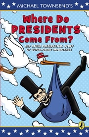 Where Do Presidents Come From? - And Other Presidential Stuff of Super Great Importance ebook by Mike Townsend,Mike Townsend