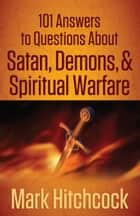 101 Answers to Questions About Satan, Demons, and Spiritual Warfare ebook by Mark Hitchcock
