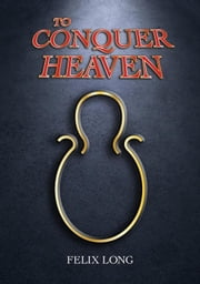 To Conquer Heaven ebook by Felix Long