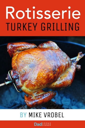 Rotisserie Turkey - 29 Recipes for Turkey on Your Grill's Rotisserie ebook by Mike Vrobel