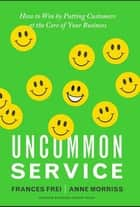 Uncommon Service - How to Win by Putting Customers at the Core of Your Business ebook by Frances Frei, Anne Morriss