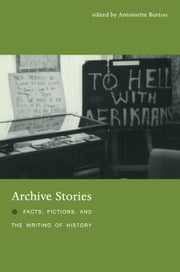 Archive Stories - Facts, Fictions, and the Writing of History ebook by Antoinette Burton,Durba Ghosh,Jeff Sahadeo,Craig Robertson,Tony Ballantyne