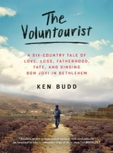 The Voluntourist - A Six-Country Tale of Love, Loss, Fatherhood, Fate, and Singing Bon Jovi in Bethlehem ebook by Ken Budd