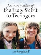 An Introduction of the Holy Spirit to Teenagers ebook by Les Rengstorff