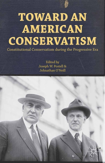 Toward an American Conservatism - Constitutional Conservatism during the Progressive Era ebook by Joseph W. Postell,Johnathan O'Neill