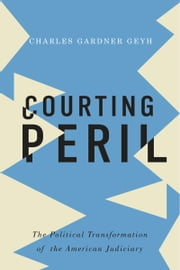 Courting Peril: The Political Transformation of the American Judiciary ebook by Charles Gardner Geyh