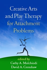 Creative Arts and Play Therapy for Attachment Problems ebook by Cathy A. Malchiodi, PhD, ATR-BC,...
