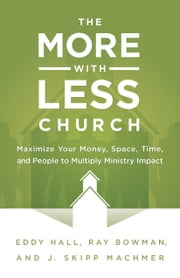 The More-with-Less Church - Maximize Your Money, Space, Time, and People to Multiply Ministry Impact ebook by Eddy Hall,Ray Bowman,J. Skipp Machmer