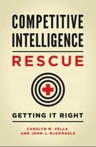 Competitive Intelligence Rescue: Getting It Right ebook by Carolyn M. Vella, John J. McGonagle