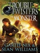 The Monster: Troubletwisters 2 ebook by Garth Nix, Sean Williams