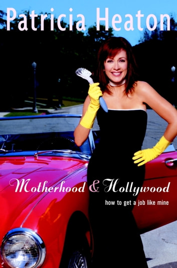 Motherhood and Hollywood - How To Get a Job Like Mine ebook by Patricia Heaton