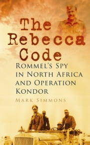 The Rebecca Code - Rommel's Spy in Africa and Operation Condor ebook by Mark Simmons