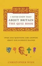 I Never Knew That About Britain: The Quiz Book - Over 1000 questions and answers about our glorious isles ebook by Christopher Winn