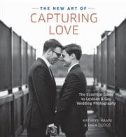 The New Art of Capturing Love - The Essential Guide to Lesbian and Gay Wedding Photography ebook by Kathryn Hamm,Thea Dodds