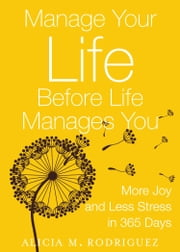 Manage Your Life Before Life Manages You - More Joy and Less Stress in 365 Days ebook by Alicia M Rodriguez