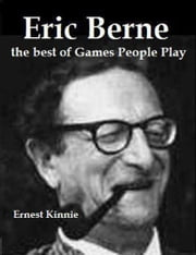 Eric Berne: the Best of Games People Play ebook by Ernest Kinnie