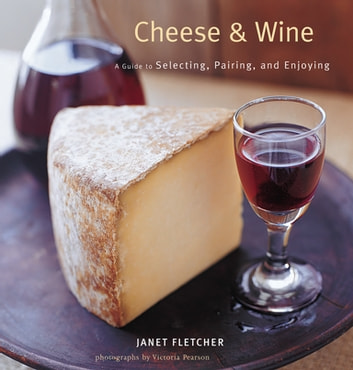 Cheese & Wine - A Guide to Selecting, Pairing, and Enjoying ebook by Janet Fletcher